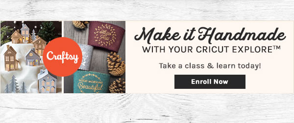 Make It Handmade with Your Cricut Explore. Take a class & learn today! ENROLL NOW.