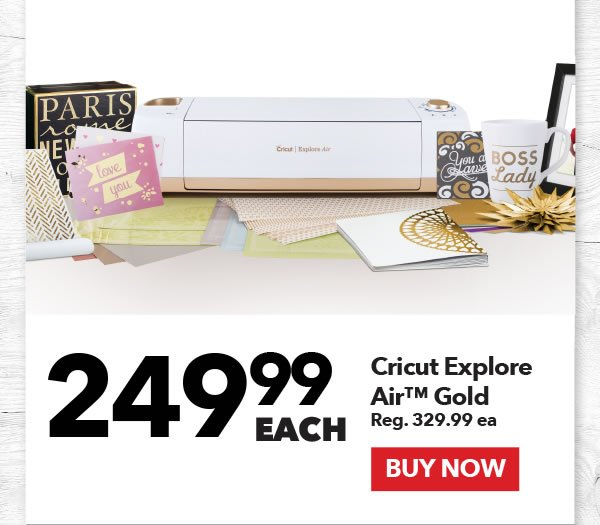 249.99 each Cricut Explore Air¹TM Gold. Reg. 329.99 ea. BUY NOW.