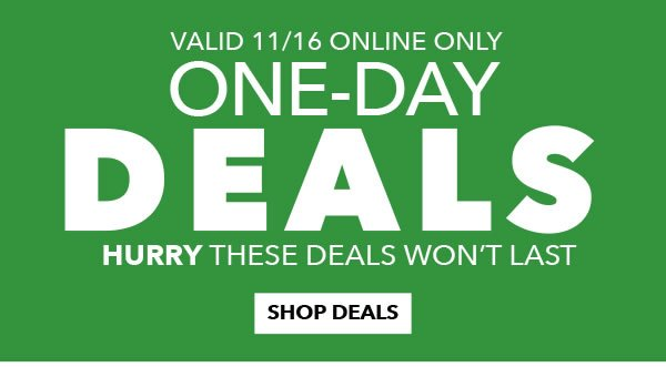 Valid 11/16 Online Only. One Day Deals. Hurry These Deals Won't Last. SHOP DEALS.