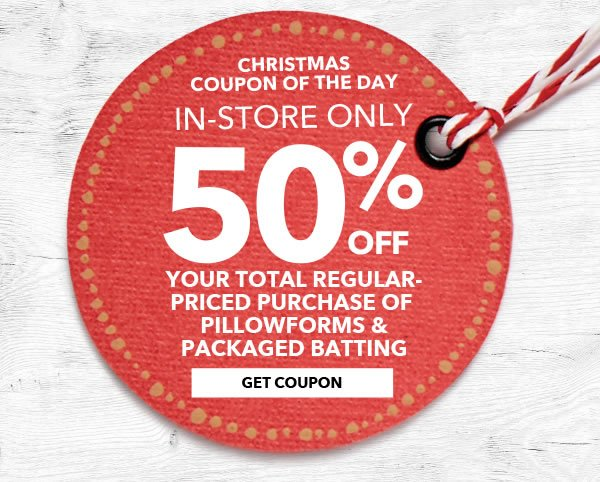 In-store Only Christmas Coupon of the day 50% your total purchase of regular-priced Pillowforms & Packaged Batting. Get coupon.