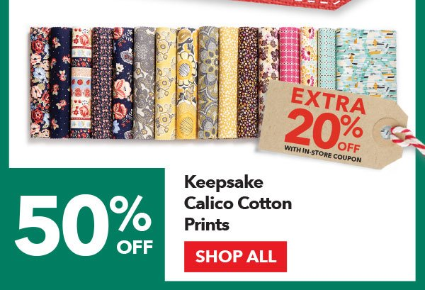 50% off + Extra 20% off with In-Store coupon Keepsake Calico Cotton Prints. Shop All.