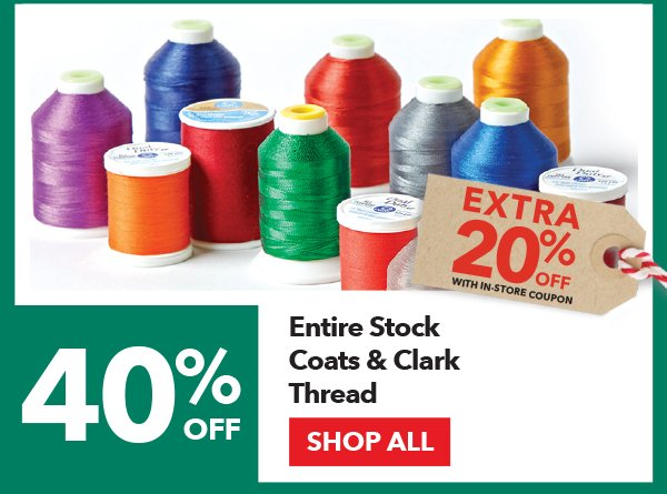 40% off + Extra 20% off with In-Store coupon Entire Stock Coats & Clark Thread. Shop All.