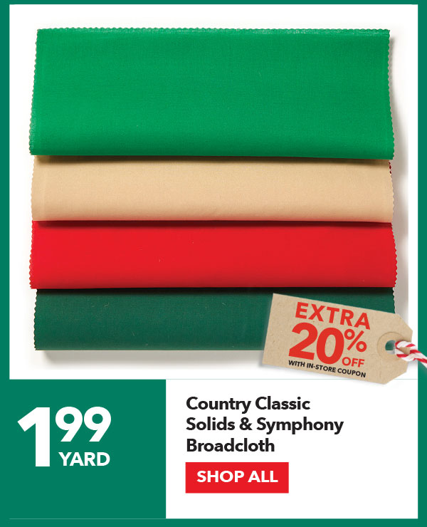 1.99 yard + Extra 20% off with In-Store coupon Country Classic Solids & Symphony Broadcloth. Shop All.