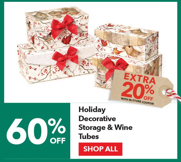 60% off + Extra 20% off with In-Store coupon Holiday Decorative Storage & Wine Tubes. Shop All.