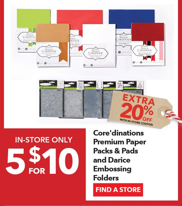 In-store Only 5 for $10 + Extra 20% off with In-Store coupon Core'dinations Premium Paper Packs & Pads and Darice Embossing Folders. FIND A STORE.