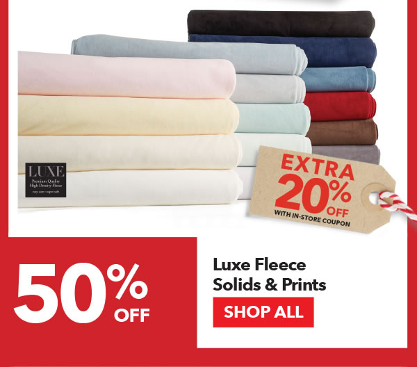 50% off + Extra 20% off with In-Store coupon Luxe Fleece Solids & Prints. SHOP ALL.