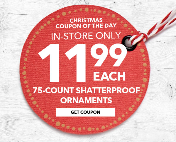 Christmas Coupon of the Day. In-store Only 11.99 each 75-count Shatterproof Ornaments. GET COUPON.