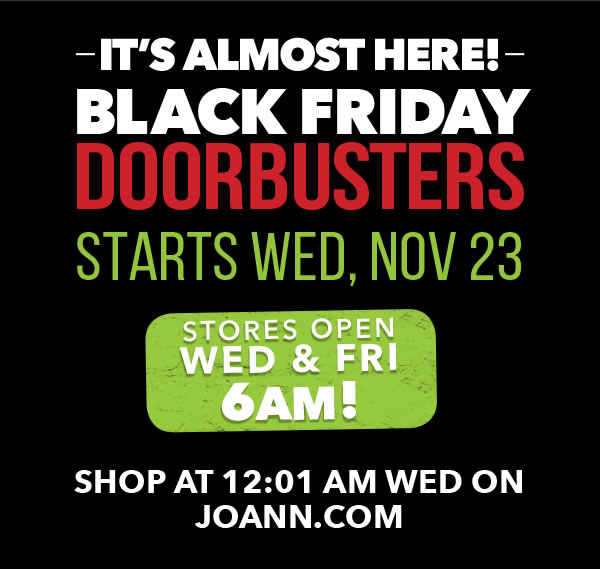 It's Almost Here! Black Friday Doorbusters starts Wed, Nov 23. Stores Open Wed & Fri 6am! Shop at 12:01am Wed on Joann.com.