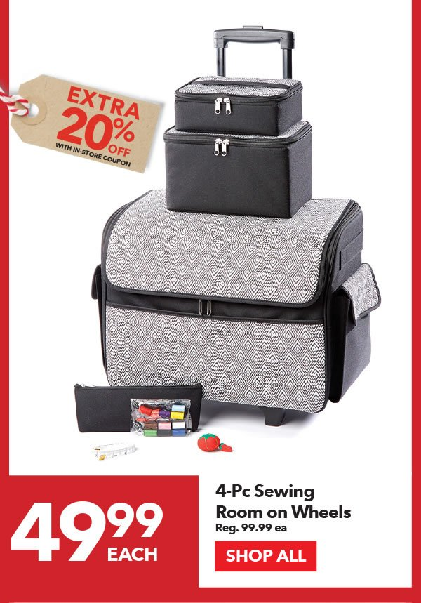 49.99 each + Extra 20% off with In-Store coupon 4-pc Sewing Room on Wheels. Reg. 99.99 ea. SHOP ALL.