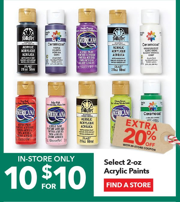 In-store Only 10 for $10 + Extra 20% off with coupon Select 2-oz Acrylic Paints. FIND A STORE.
