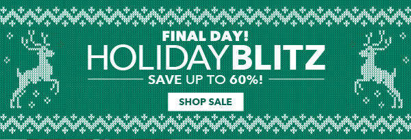 Final Day! Holiday Blitz. Save up to 60%! SHOP SALE.