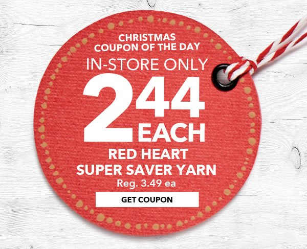 Christmas Coupon of the Day. In-store Only 2.44 each Red Heart Super Saver Yarn. GET COUPON.