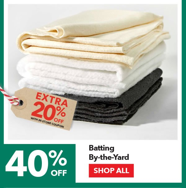40% off + Extra 20% off with coupon Batting By-the-Yard. SHOP ALL.