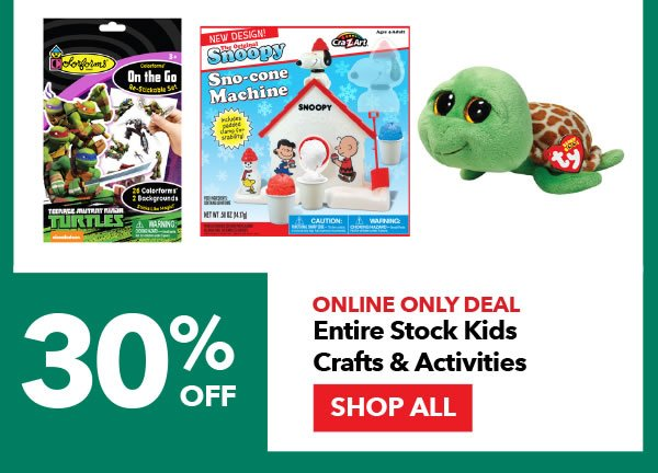 Online Only 30% off Entire Stock Kids Crafts & Activities. SHOP ALL.