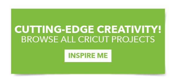 Cutting-Edge Creativity! Browse All Cricut Projects. INSPIRE ME.
