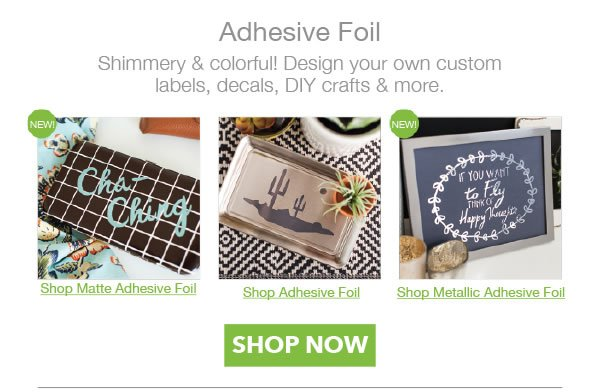 Adhesive Foil. Shimmery and colorful! Design your own custom labels, decals, DIY crafts and more. SHOP NOW.