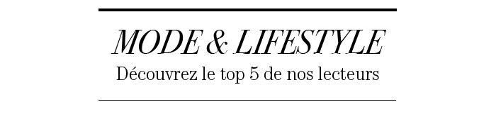 MODE ET LIFETIME DÉCOUVREZ LE TOP 5 DE NOS LECTEURS