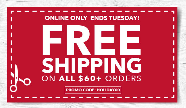 Online Only FREE SHIPPING on All Orders $60+. PROMO CODE: HOLIDAY60.