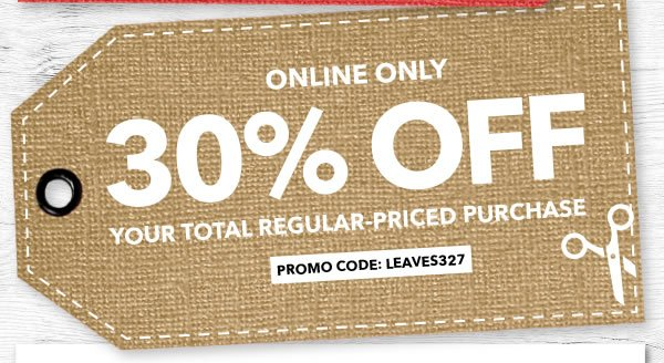 Online Only. 30% Off Your Total Regular-Priced Purchase. PROMO CODE: LEAVES327.
