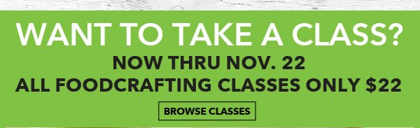 Want to Take a Class? Now thru Nov. 22, All Foodcrafting Classes only $22. BROWSE CLASSES.