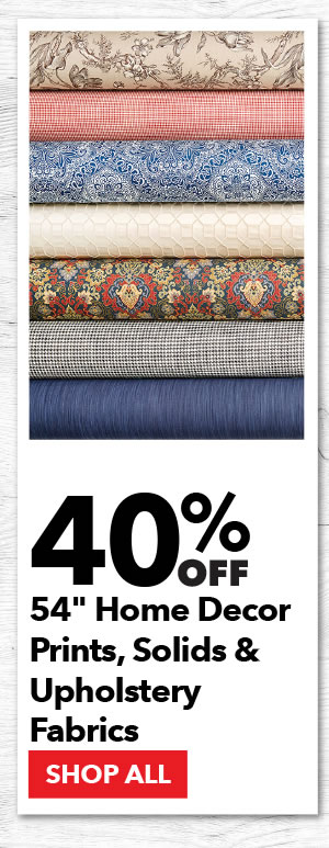 40% Off 54 inch Home Decor Prints, Solids and Upholstery Fabrics. SHOP ALL.