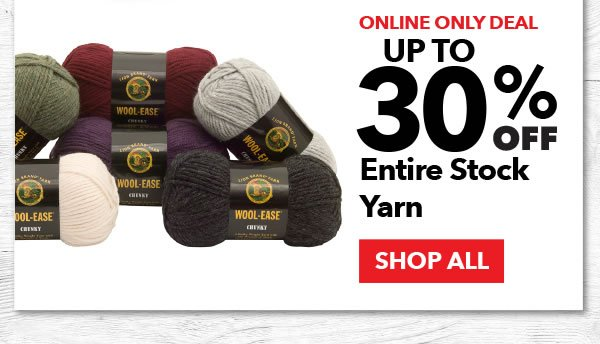 Online Only Deal. Up to 30% Off Entire Stock Yarn. SHOP ALL.