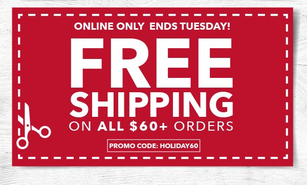 Free Shipping on All 60+ Orders. PROMO CODE: HOLIDAY60.
