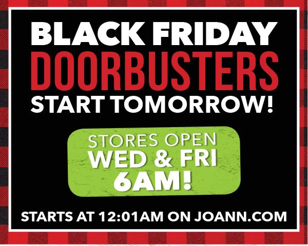 Black Friday Starts Tomorrow! Stores Open Wednesday at 6am. Starts at 12am on joann.com.
