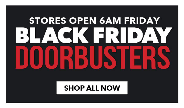 Black Friday Doorbusters. Stores Open 6am Friday. SHOP ALL NOW.