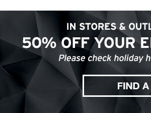 50% OFF YOUR ENTIRE PURCHASE STORES & OUTLETS ONLY | FIND STORE