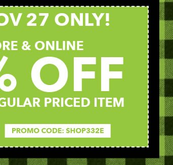 Sun, Nov 27 Only! In-store & Online 50% off Any One Regular-Priced Item. PROMO CODE: SHOP332E.