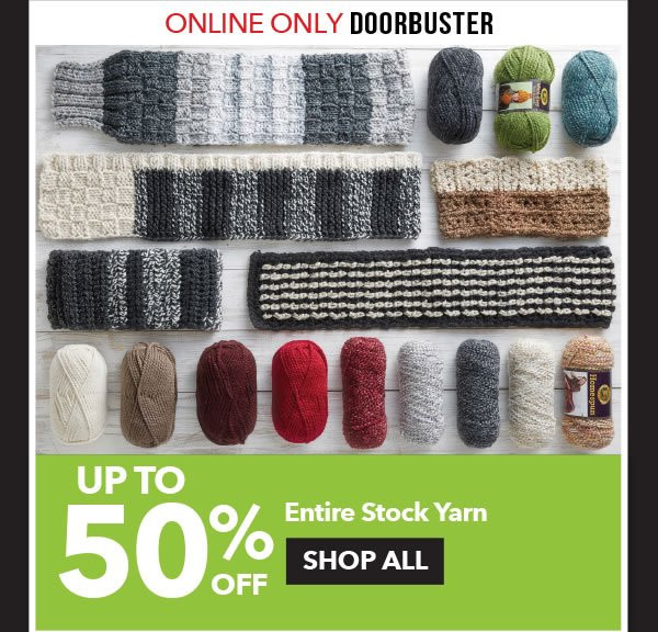 Online Only Doorbuster Up to 50% off Entire Stock Yarn. SHOP ALL.