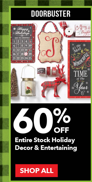 Doorbuster 60% off Entire Stock Holiday Decor & Entertaining. SHOP ALL.