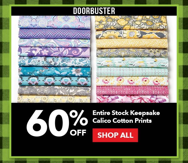 Doorbuster 60% off Entire Stock Keepsake Calico Cotton Prints. SHOP ALL.