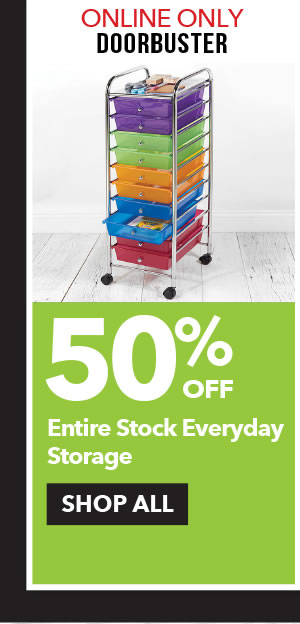 Online Only Doorbuster 50% off Entire Stock Everyday Storage. SHOP ALL.