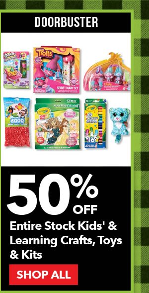 Doorbuster 50% off Entire Stock Kids & Learning Crafts, Toys & Kits. SHOP ALL.
