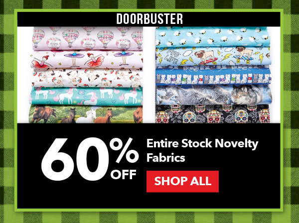 Doorbuster 60% off Entire Stock Novelty Fabrics. SHOP ALL.