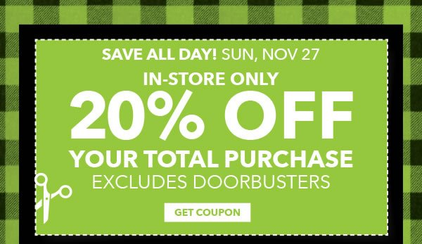 Save All Day! Sun, Nov 27. In-store Only 20% off Your Total Purchase. Excludes Doorbusters. GET COUPON.