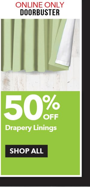 Online Only Doorbuster 50% off Drapery Linings. SHOP ALL.