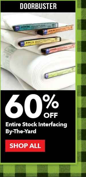 Doorbuster 60% off Entire Stock Interfacing By-the-Yard. SHOP ALL.