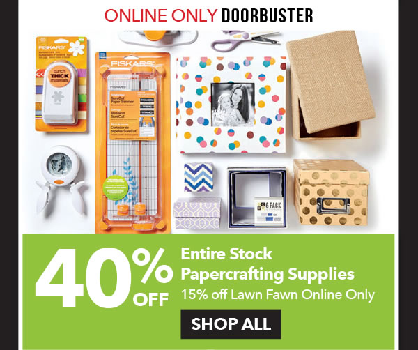 Online Only Doorbuster 40% off Entire Stock Papercrafting Supplies. 15% off Lawn Fawn. SHOP ALL.