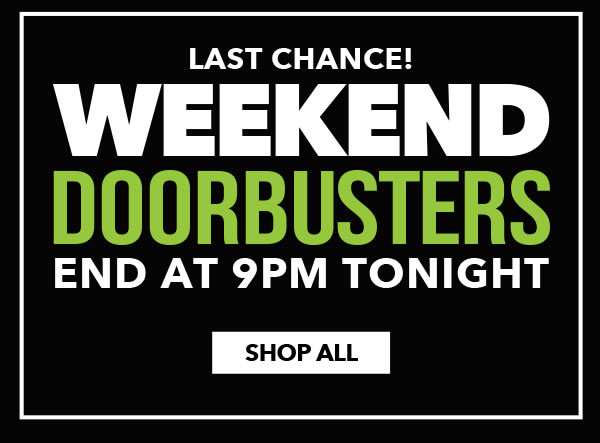 Last Chance! Weekend Doorbusters End at 9pm Tonight. SHOP ALL.