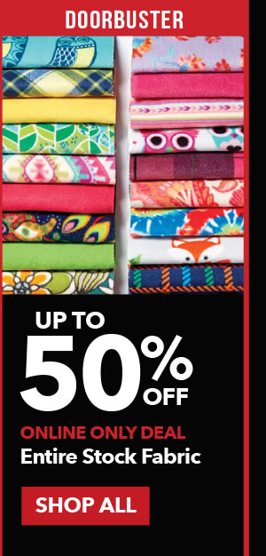 Doorbuster Up to 50% off Entire Stock Fabric. SHOP ALL.