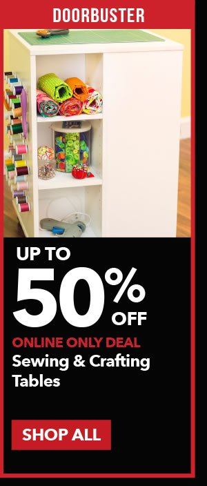 Doorbuster Up to 50% off Sewing & Crafting Tables. SHOP ALL.