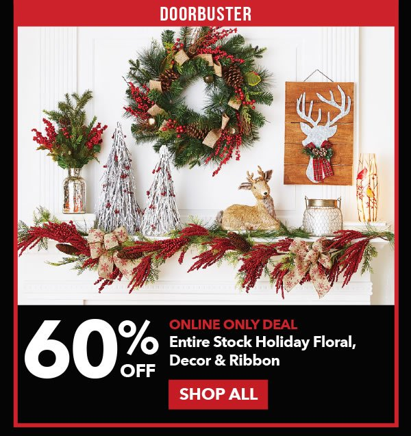 Doorbuster 60% off Entire Stock Holiday Floral, Decor & Ribbon. SHOP ALL.