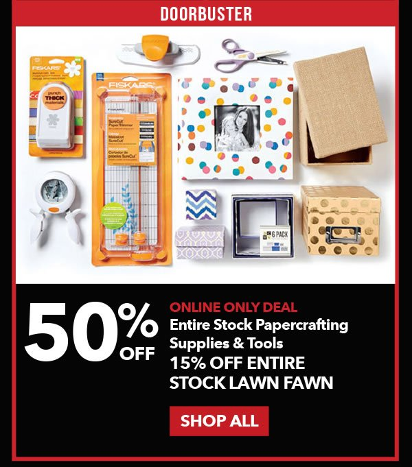 Doorbuster 50% off Entire Stock Papercrafting Supplies & Tools. 15% off Entire Stock Lawn Fawn. SHOP ALL.