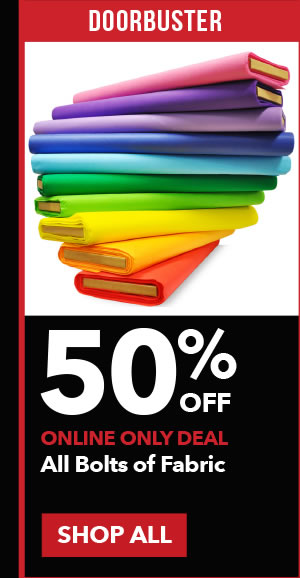Doorbuster 50% off All Bolts of Fabric. SHOP ALL.