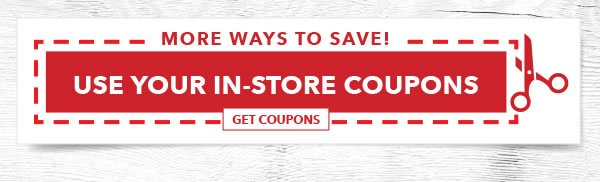 More Ways to Save! Use Your In-store Coupons. GET COUPONS.