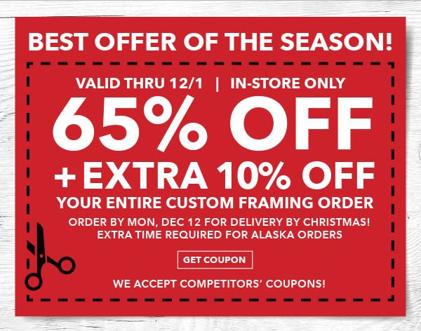Best Offer of the Season! Valid thru 12/1 65% off + Extra 10% off Your Entire Custom Framing Order. Order by Mon, Dec 12 for Delivery by Christmas! GET COUPON.