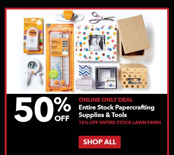 Online Only. 50% off Entire Stock Papercrafting Supplies & Tools. 15% off Entire Stock Lawn Fawn. Shop All.